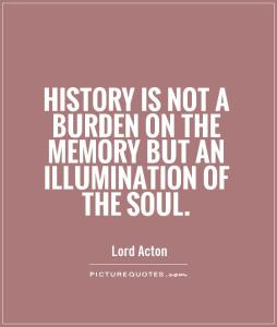History is not a burden on the memory but an illumination of the soul
